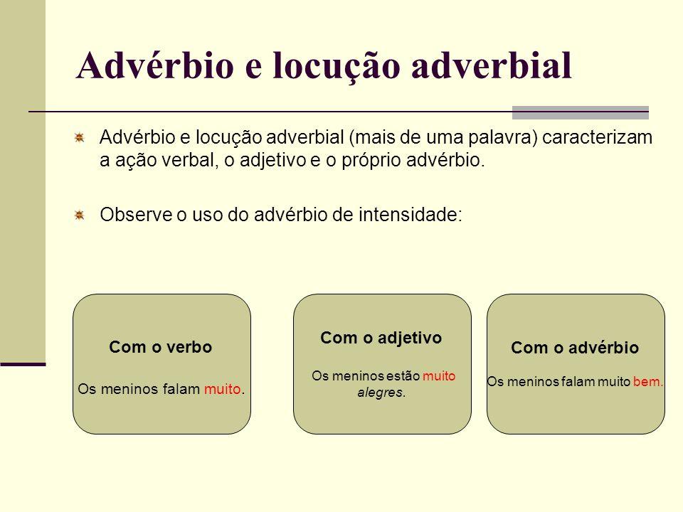 Advérbio e locução adverbial Advérbio e locução adverbial (mais de uma palavra) caracterizam a ação verbal, o adjetivo e o próprio advérbio. Observe o