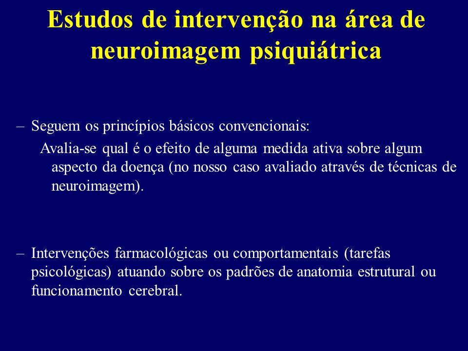 Estudos de intervenção na área de neuroimagem psiquiátrica –Seguem os princípios básicos convencionais: Avalia-se qual é o efeito de alguma medida ati
