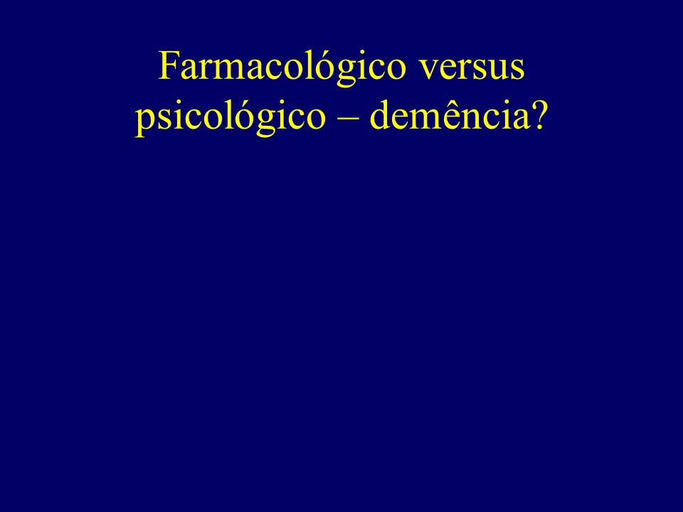 Farmacológico versus psicológico – demência?