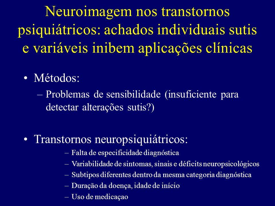 Neuroimagem nos transtornos psiquiátricos: achados individuais sutis e variáveis inibem aplicações clínicas Métodos: –Problemas de sensibilidade (insu