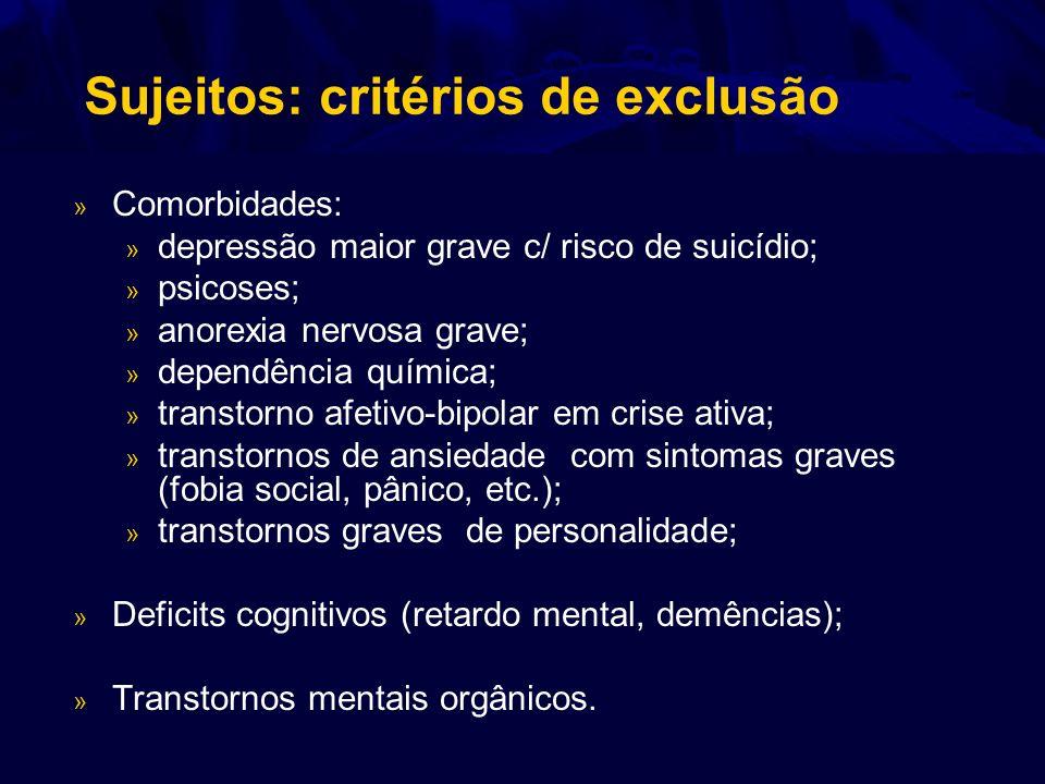 Sujeitos: critérios de exclusão » Comorbidades: » depressão maior grave c/ risco de suicídio; » psicoses; » anorexia nervosa grave; » dependência quím