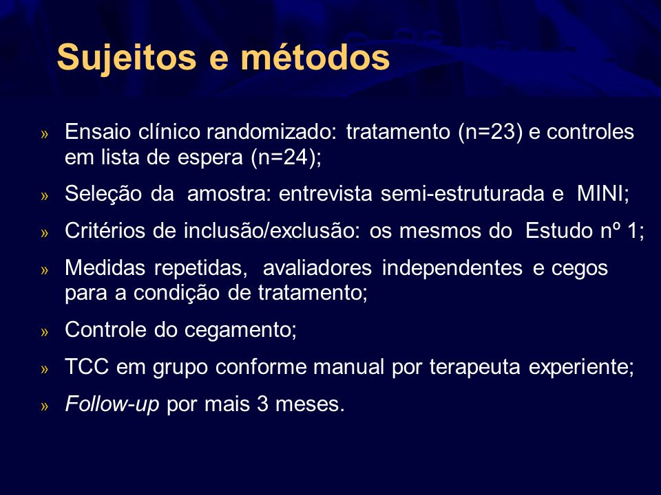 Sujeitos e métodos » Ensaio clínico randomizado: tratamento (n=23) e controles em lista de espera (n=24); » Seleção da amostra: entrevista semi-estrut