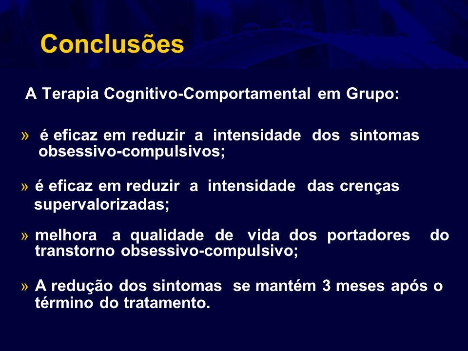 Conclusões A Terapia Cognitivo-Comportamental em Grupo: » é eficaz em reduzir a intensidade dos sintomas obsessivo-compulsivos; » é eficaz em reduzir