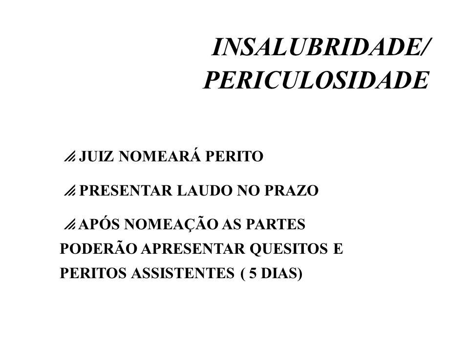 INSALUBRIDADE/ PERICULOSIDADE JUIZ NOMEARÁ PERITO PRESENTAR LAUDO NO PRAZO APÓS NOMEAÇÃO AS PARTES PODERÃO APRESENTAR QUESITOS E PERITOS ASSISTENTES (