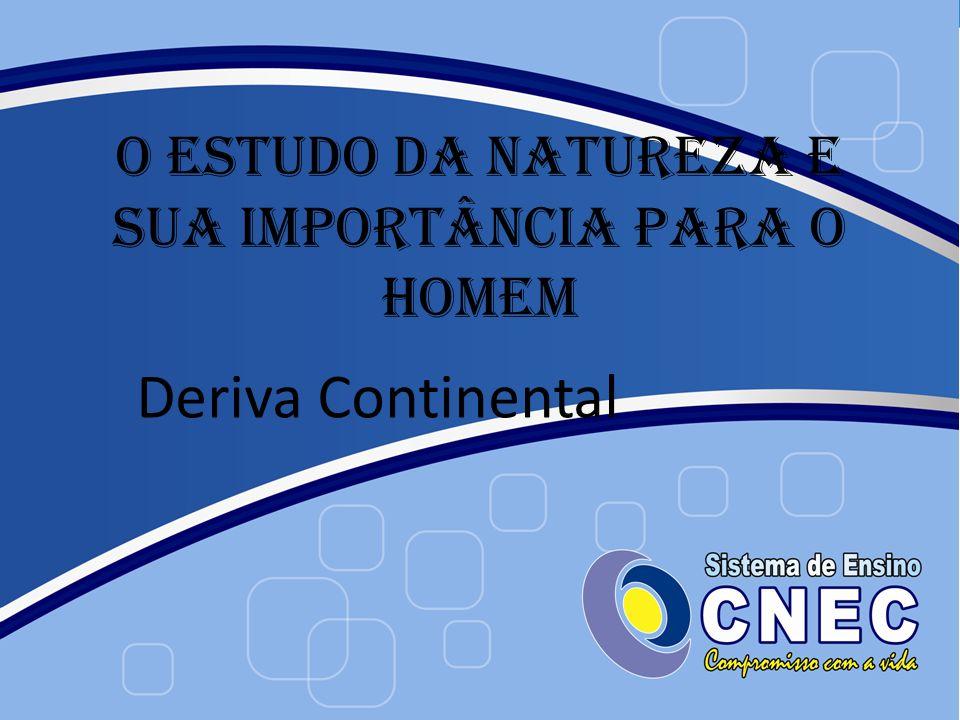O ESTUDO DA NATUREZA E SUA IMPORTÂNCIA PARA O HOMEM Deriva Continental