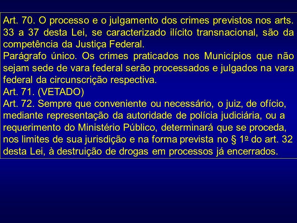 Art. 70. O processo e o julgamento dos crimes previstos nos arts. 33 a 37 desta Lei, se caracterizado ilícito transnacional, são da competência da Jus