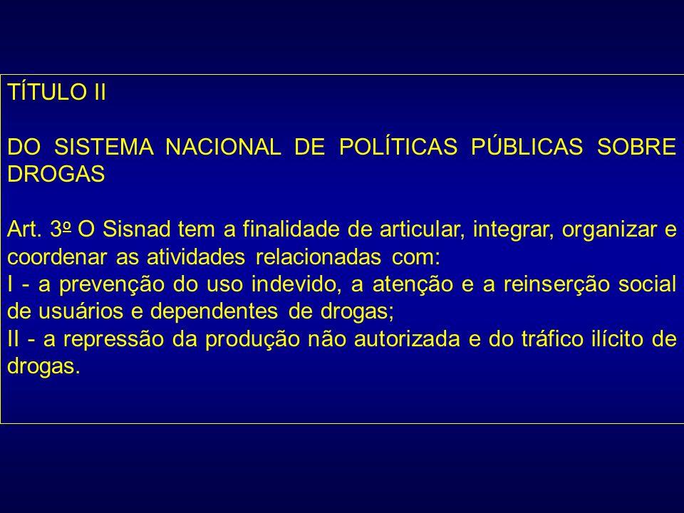 TÍTULO II DO SISTEMA NACIONAL DE POLÍTICAS PÚBLICAS SOBRE DROGAS Art. 3 o O Sisnad tem a finalidade de articular, integrar, organizar e coordenar as a