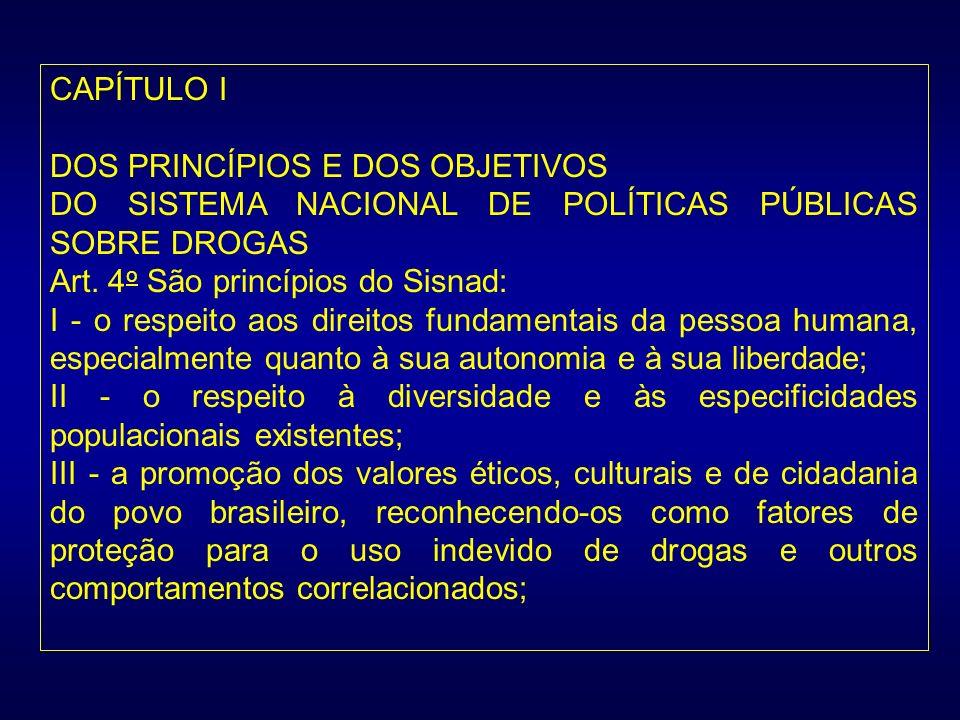 CAPÍTULO I DOS PRINCÍPIOS E DOS OBJETIVOS DO SISTEMA NACIONAL DE POLÍTICAS PÚBLICAS SOBRE DROGAS Art. 4 o São princípios do Sisnad: I - o respeito aos