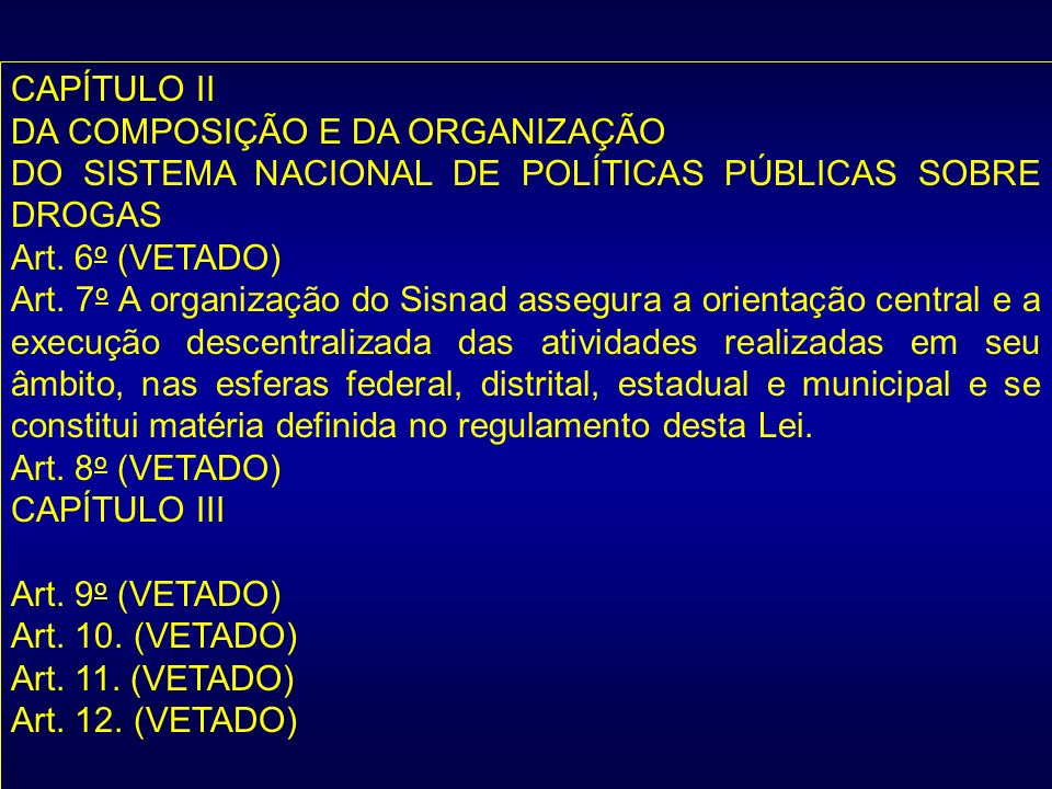 CAPÍTULO II DA COMPOSIÇÃO E DA ORGANIZAÇÃO DO SISTEMA NACIONAL DE POLÍTICAS PÚBLICAS SOBRE DROGAS Art. 6 o (VETADO) Art. 7 o A organização do Sisnad a