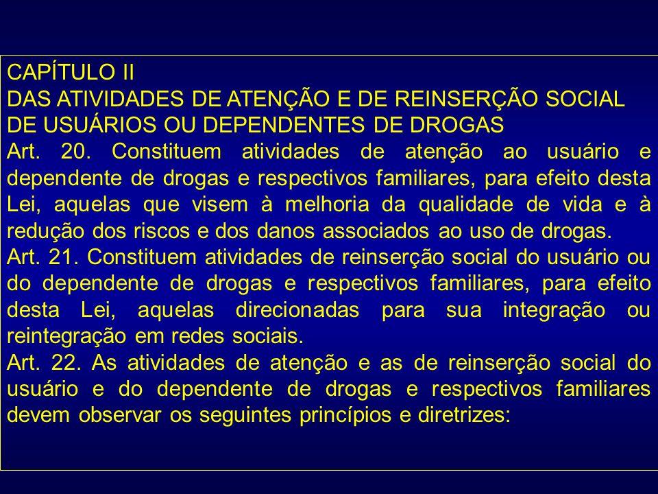 CAPÍTULO II DAS ATIVIDADES DE ATENÇÃO E DE REINSERÇÃO SOCIAL DE USUÁRIOS OU DEPENDENTES DE DROGAS Art. 20. Constituem atividades de atenção ao usuário