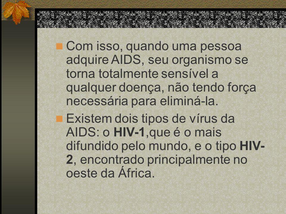 Com isso, quando uma pessoa adquire AIDS, seu organismo se torna totalmente sensível a qualquer doença, não tendo força necessária para eliminá-la.
