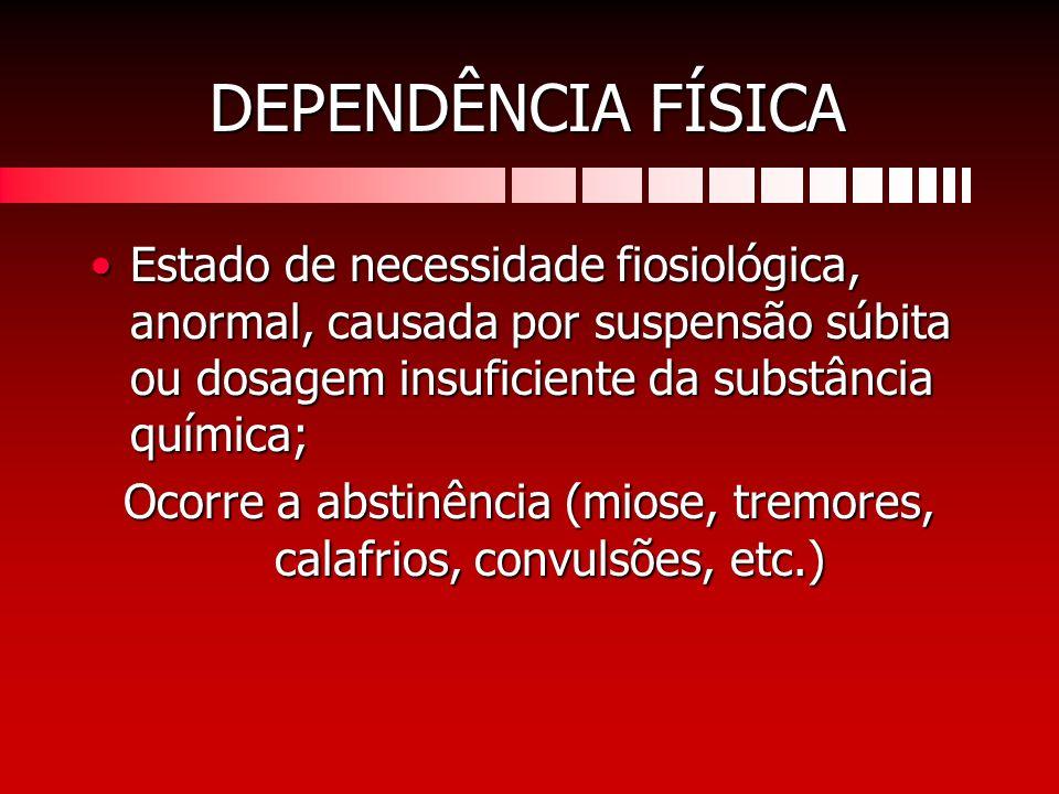 DEPENDÊNCIA FÍSICA Estado de necessidade fiosiológica, anormal, causada por suspensão súbita ou dosagem insuficiente da substância química;Estado de n