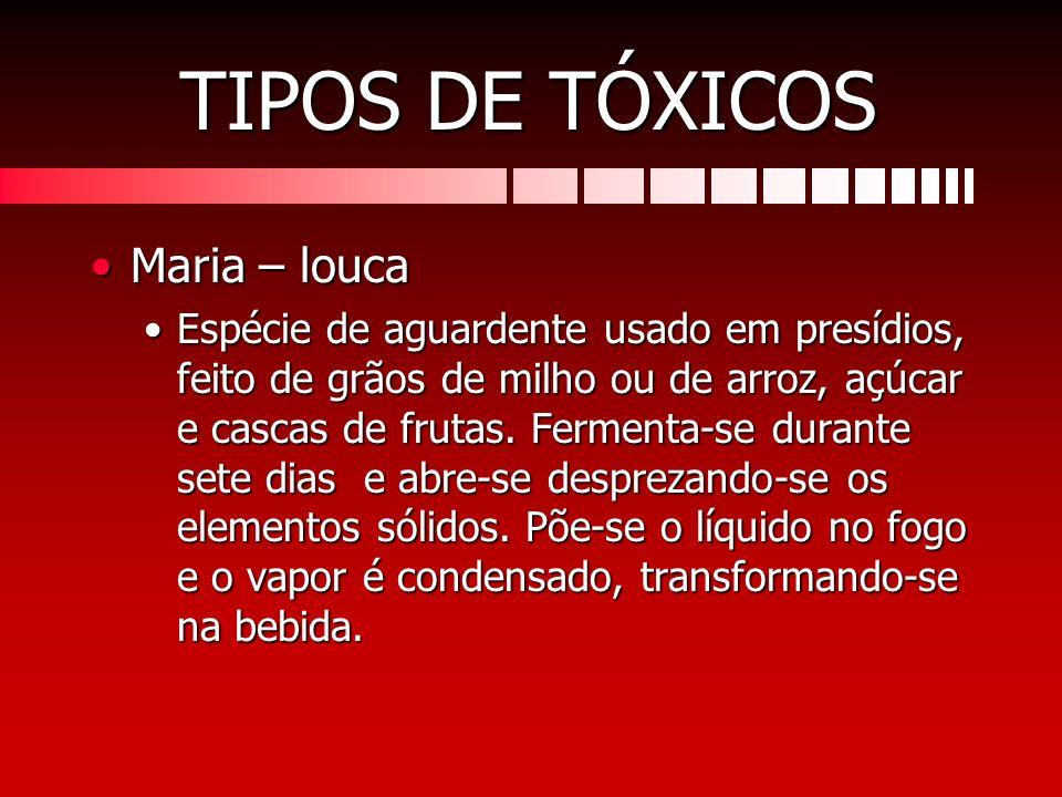 TIPOS DE TÓXICOS Maria – loucaMaria – louca Espécie de aguardente usado em presídios, feito de grãos de milho ou de arroz, açúcar e cascas de frutas.