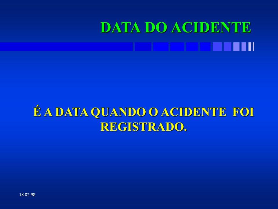 18.02.98 DATA DO AFASTAMENTO É A DATA EMPREGADA PARA OS CASOS DE LESÃO COM AFASTAMENTO, OU SEJA, A DATA DE INÍCIO DO AFASTAMENTO DO ACIDENTADO.