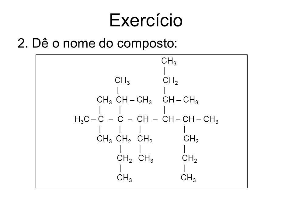 Exercício CH 3 | CH 3 – C – CH 3 | CH 3 – CH 2 – CH – CH – CH – CH – CH 2 – CH 2 – CH 3 | | | CH 2 CH – CH 3 CH 2 | | | CH 3 CH 3 CH 3 1.Dê a fórmula