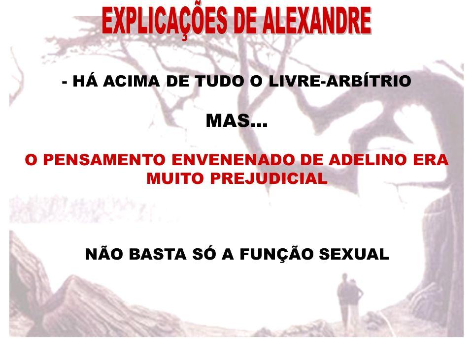 - HÁ ACIMA DE TUDO O LIVRE-ARBÍTRIO MAS... O PENSAMENTO ENVENENADO DE ADELINO ERA MUITO PREJUDICIAL NÃO BASTA SÓ A FUNÇÃO SEXUAL