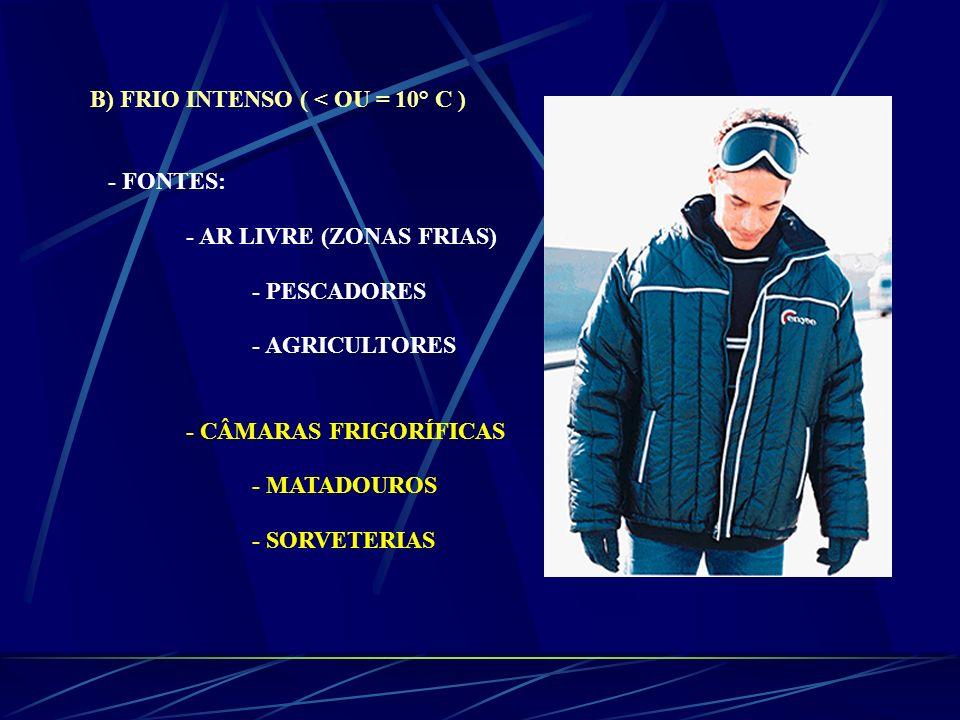 B) FRIO INTENSO ( < OU = 10° C ) - FONTES: - AR LIVRE (ZONAS FRIAS) - PESCADORES - AGRICULTORES - CÂMARAS FRIGORÍFICAS - MATADOUROS - SORVETERIAS