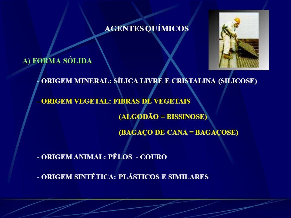 AGENTES QUÍMICOS A) FORMA SÓLIDA - ORIGEM MINERAL: SÍLICA LIVRE E CRISTALINA (SILICOSE) - ORIGEM VEGETAL: FIBRAS DE VEGETAIS (ALGODÃO = BISSINOSE) (BA