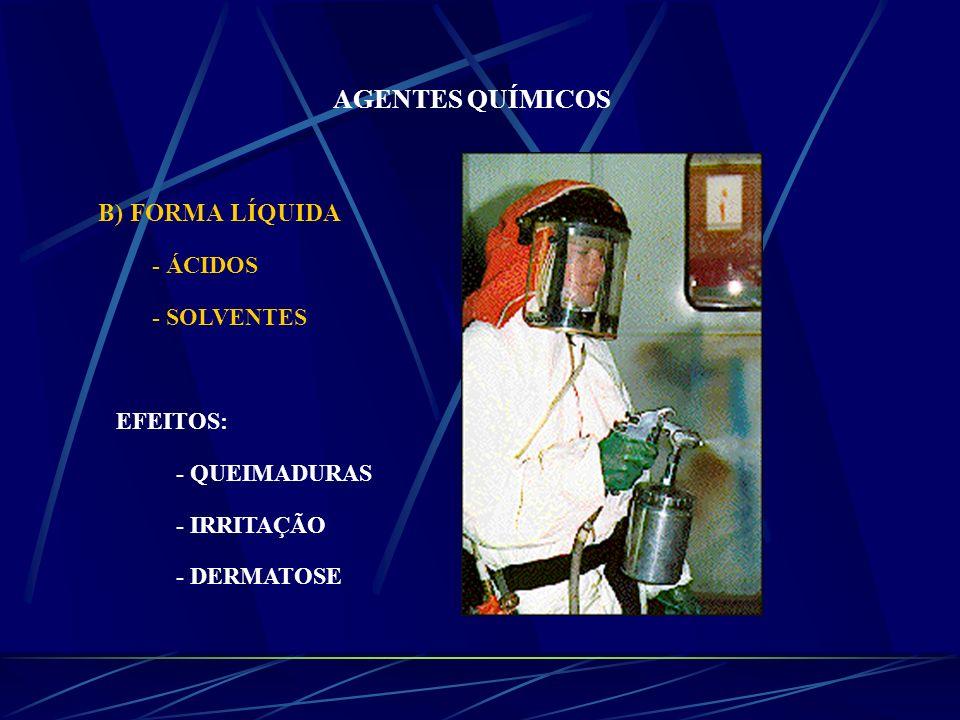 AGENTES QUÍMICOS B) FORMA LÍQUIDA - ÁCIDOS - SOLVENTES EFEITOS: - QUEIMADURAS - IRRITAÇÃO - DERMATOSE