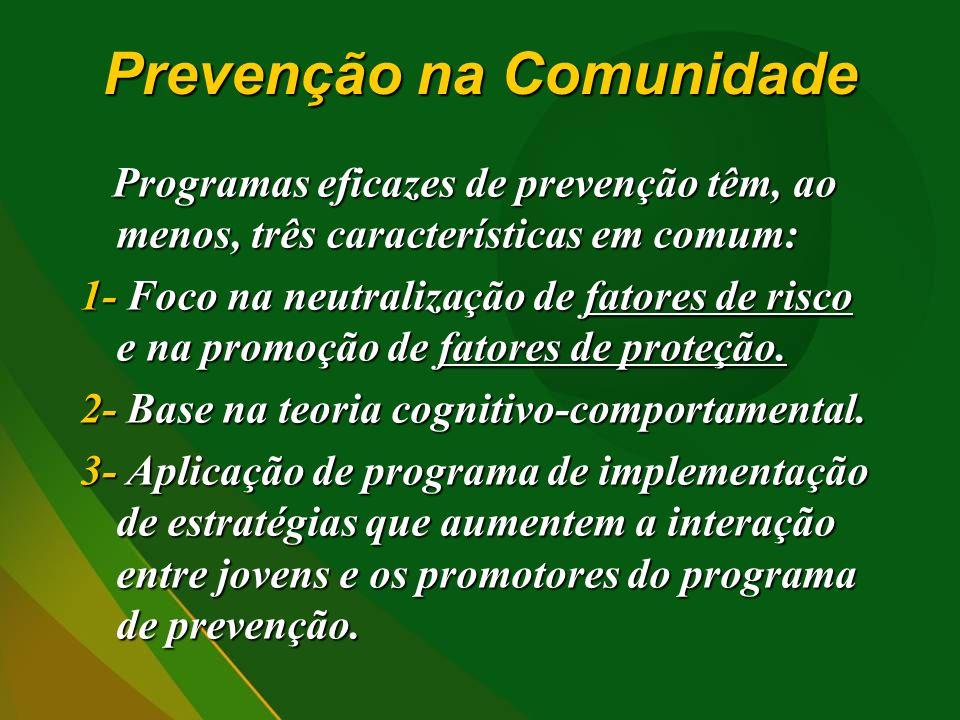 Prevenção na Comunidade Programas eficazes de prevenção têm, ao menos, três características em comum: 1- Foco na neutralização de fatores de risco e na promoção de fatores de proteção.
