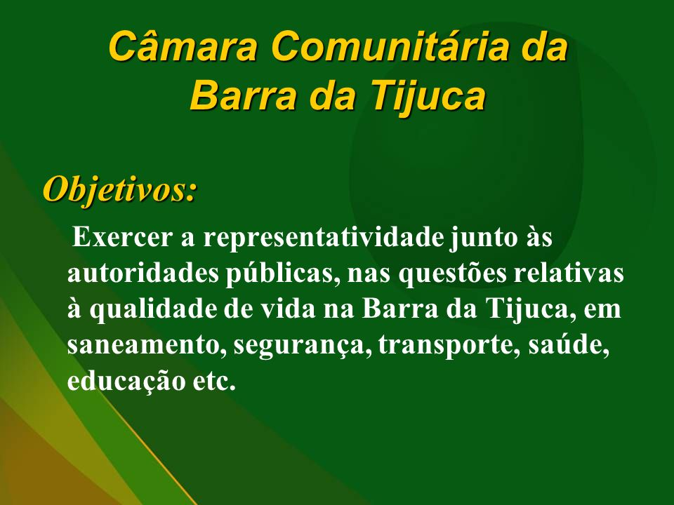 Câmara Comunitária da Barra da Tijuca Objetivos: Exercer a representatividade junto às autoridades públicas, nas questões relativas à qualidade de vid