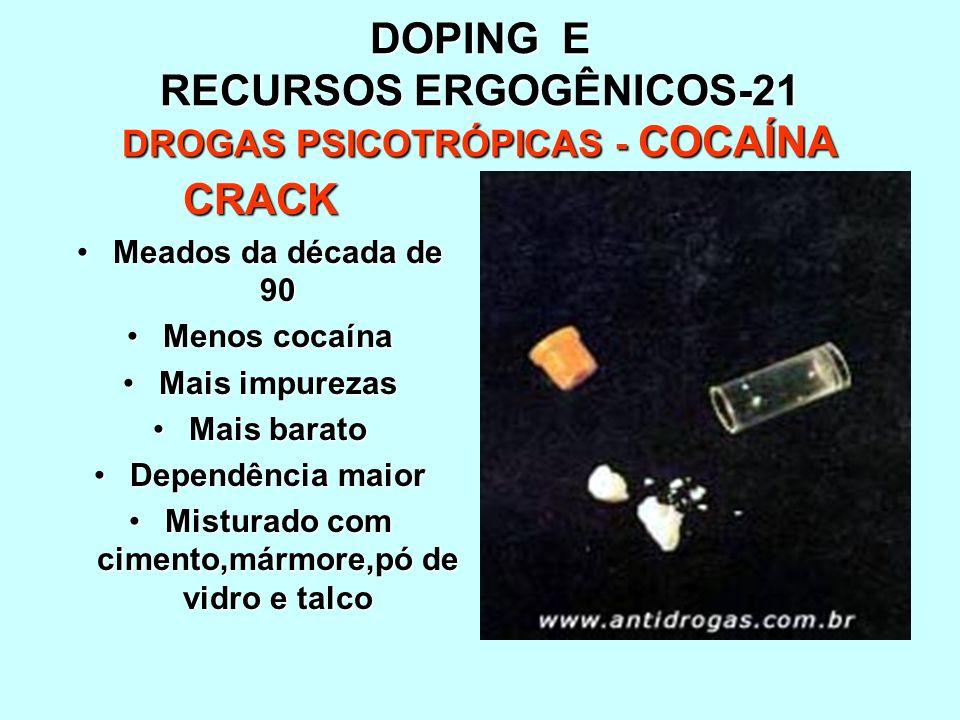 DOPING E RECURSOS ERGOGÊNICOS-21 DROGAS PSICOTRÓPICAS - COCAÍNA CRACK Meados da década de 90Meados da década de 90 Menos cocaínaMenos cocaína Mais imp