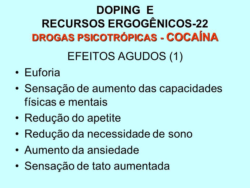 DOPING E RECURSOS ERGOGÊNICOS-22 DROGAS PSICOTRÓPICAS - COCAÍNA EFEITOS AGUDOS (1) Euforia Sensação de aumento das capacidades físicas e mentais Reduç