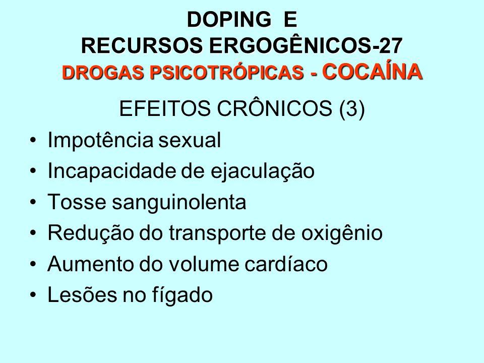 DOPING E RECURSOS ERGOGÊNICOS-27 DROGAS PSICOTRÓPICAS - COCAÍNA EFEITOS CRÔNICOS (3) Impotência sexual Incapacidade de ejaculação Tosse sanguinolenta
