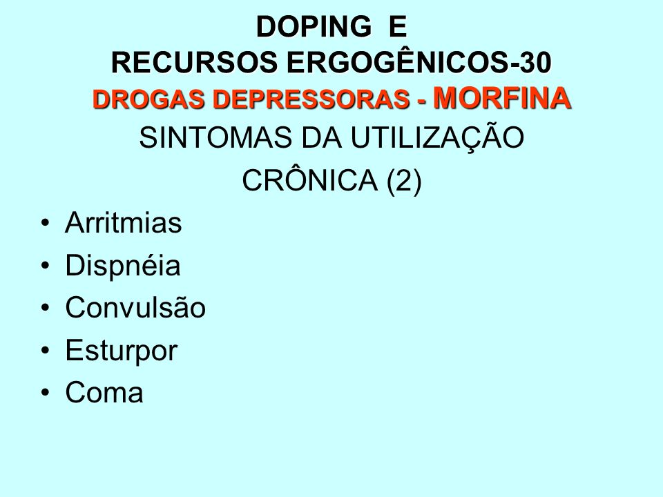 DOPING E RECURSOS ERGOGÊNICOS-30 DROGAS DEPRESSORAS - MORFINA SINTOMAS DA UTILIZAÇÃO CRÔNICA (2) Arritmias Dispnéia Convulsão Esturpor Coma