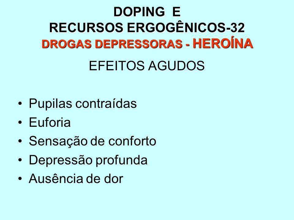 DOPING E RECURSOS ERGOGÊNICOS-32 DROGAS DEPRESSORAS - HEROÍNA EFEITOS AGUDOS Pupilas contraídas Euforia Sensação de conforto Depressão profunda Ausênc