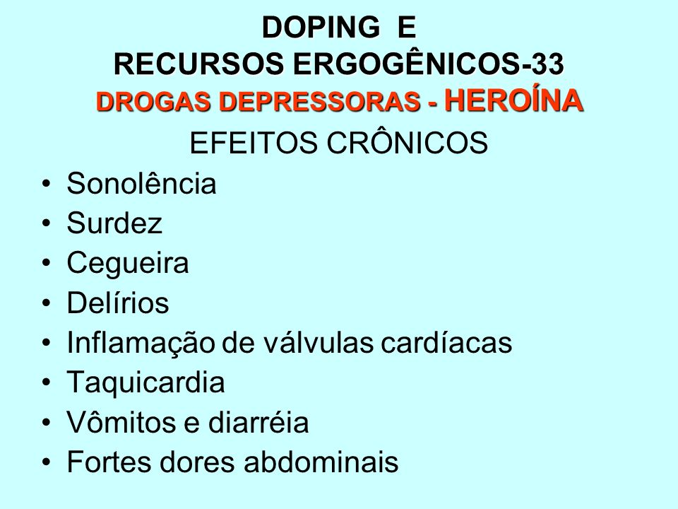 DOPING E RECURSOS ERGOGÊNICOS-33 DROGAS DEPRESSORAS - HEROÍNA EFEITOS CRÔNICOS Sonolência Surdez Cegueira Delírios Inflamação de válvulas cardíacas Ta