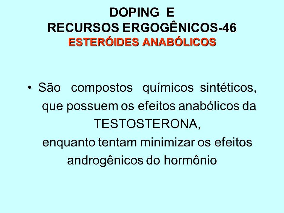 DOPING E RECURSOS ERGOGÊNICOS-46 ESTERÓIDES ANABÓLICOS São compostos químicos sintéticos, que possuem os efeitos anabólicos da TESTOSTERONA, enquanto