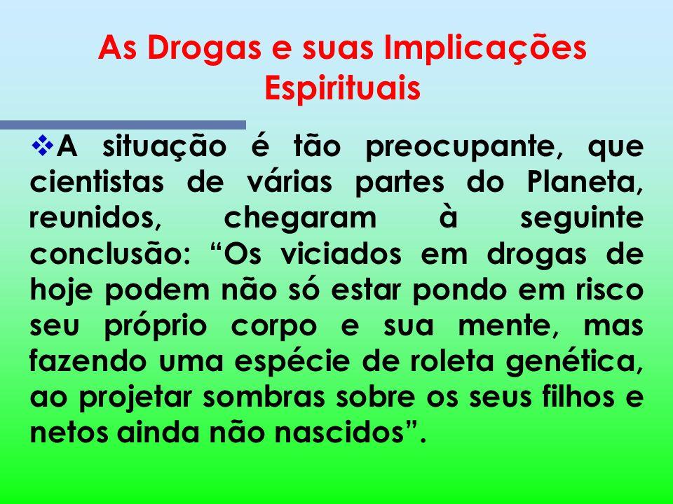 As Drogas e suas Implicações Espirituais Um dos problemas mais graves da sociedade humana, na atualidade, é o consumo indiscriminado e, cada vez mais