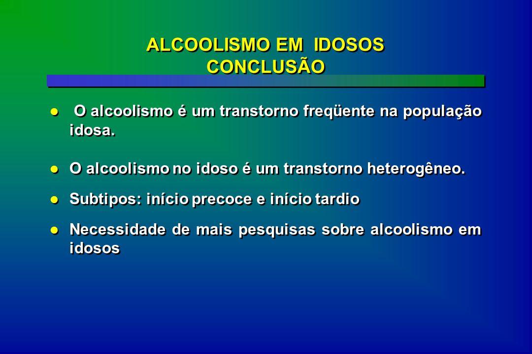 ALCOOLISMO EM IDOSOS CONCLUSÃO O alcoolismo é um transtorno freqüente na população idosa. O alcoolismo no idoso é um transtorno heterogêneo. Subtipos: