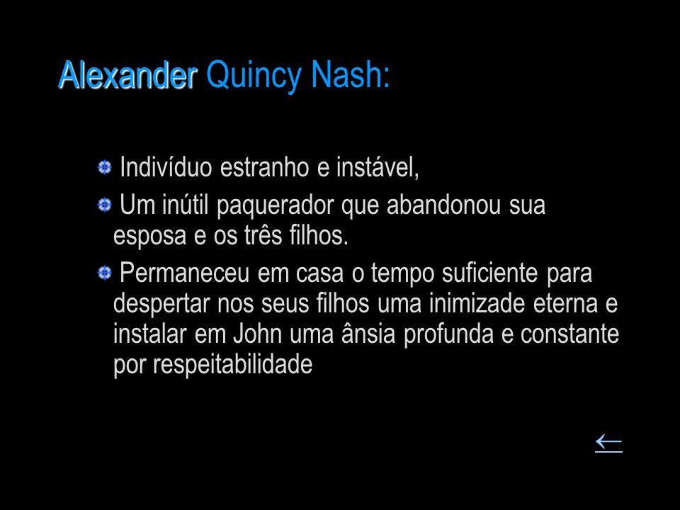 Alexander Alexander Quincy Nash: Indivíduo estranho e instável, Um inútil paquerador que abandonou sua esposa e os três filhos. Permaneceu em casa o t