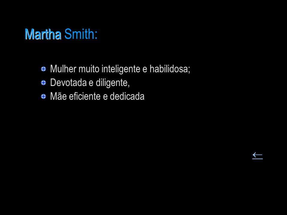 Martha Martha Smith: Mulher muito inteligente e habilidosa; Devotada e diligente, Mãe eficiente e dedicada