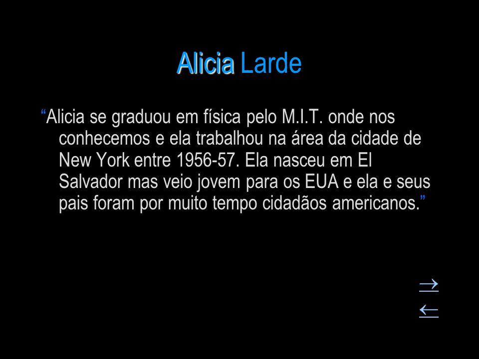 Alicia Alicia Larde Alicia se graduou em física pelo M.I.T. onde nos conhecemos e ela trabalhou na área da cidade de New York entre 1956-57. Ela nasce