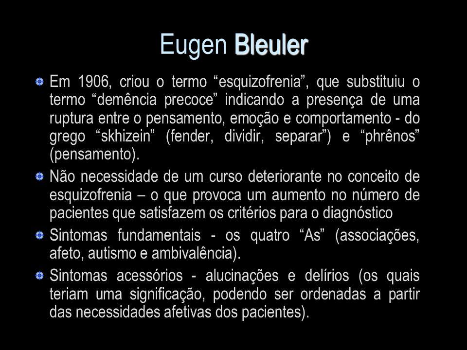 Bleuler Eugen Bleuler Em 1906, criou o termo esquizofrenia, que substituiu o termo demência precoce indicando a presença de uma ruptura entre o pensam