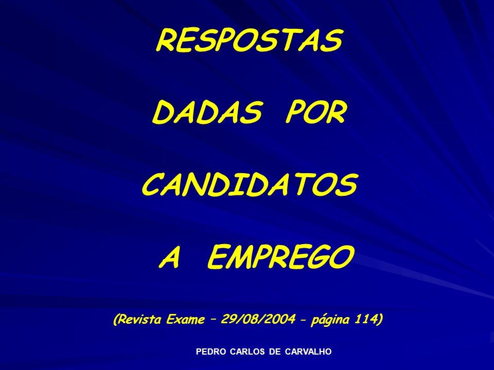 RESPOSTAS DADAS POR CANDIDATOS A EMPREGO (Revista Exame – 29/08/2004 - página 114) PEDRO CARLOS DE CARVALHO