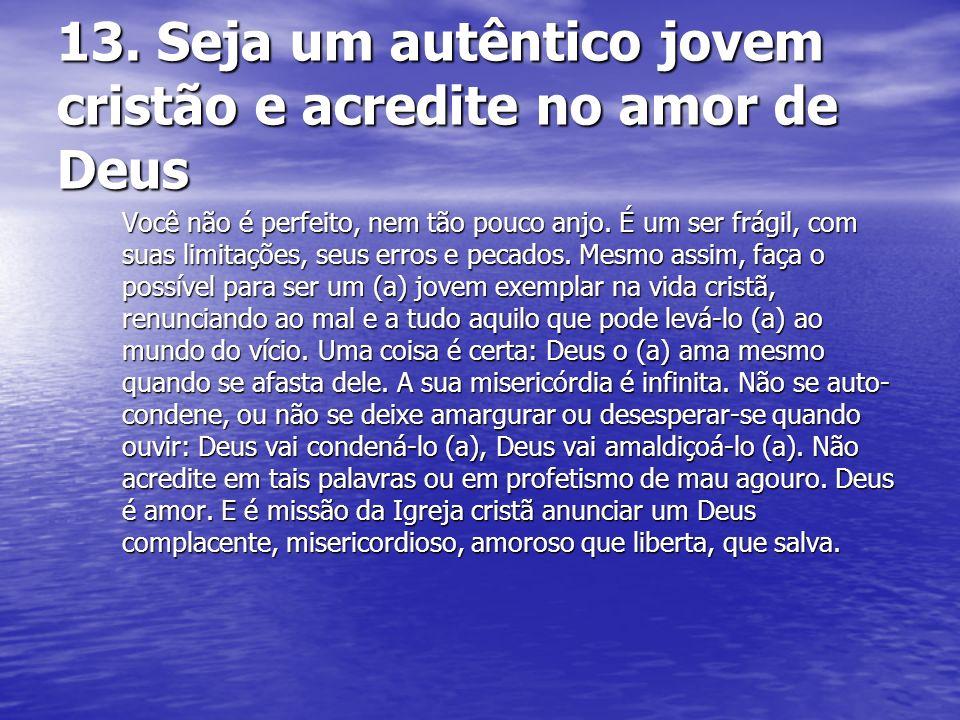 13. Seja um autêntico jovem cristão e acredite no amor de Deus Você não é perfeito, nem tão pouco anjo. É um ser frágil, com suas limitações, seus err