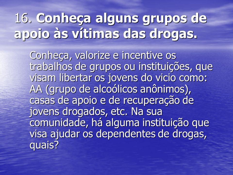 16. Conheça alguns grupos de apoio às vítimas das drogas. Conheça, valorize e incentive os trabalhos de grupos ou instituições, que visam libertar os