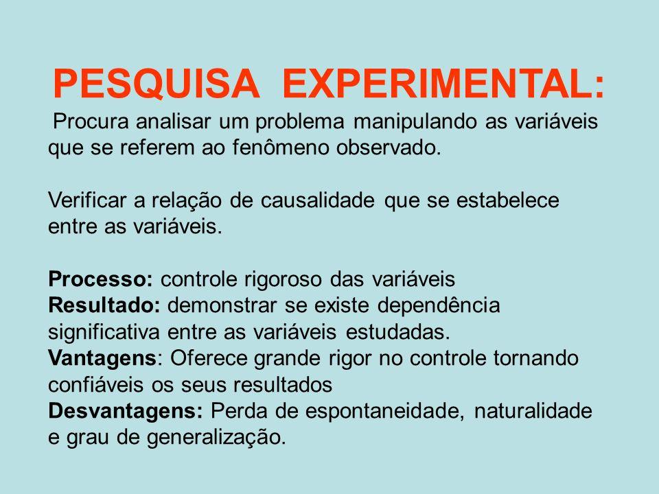 PESQUISA EXPERIMENTAL: Procura analisar um problema manipulando as variáveis que se referem ao fenômeno observado. Verificar a relação de causalidade