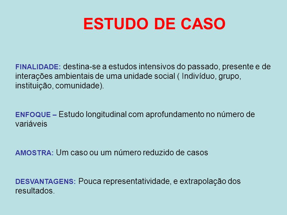 ESTUDO DE CASO FINALIDADE: destina-se a estudos intensivos do passado, presente e de interações ambientais de uma unidade social ( Indivíduo, grupo, i