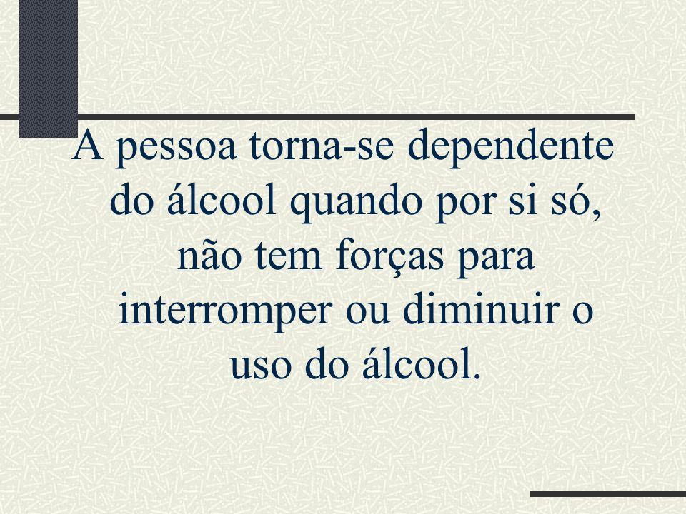 A pessoa torna-se dependente do álcool quando por si só, não tem forças para interromper ou diminuir o uso do álcool.