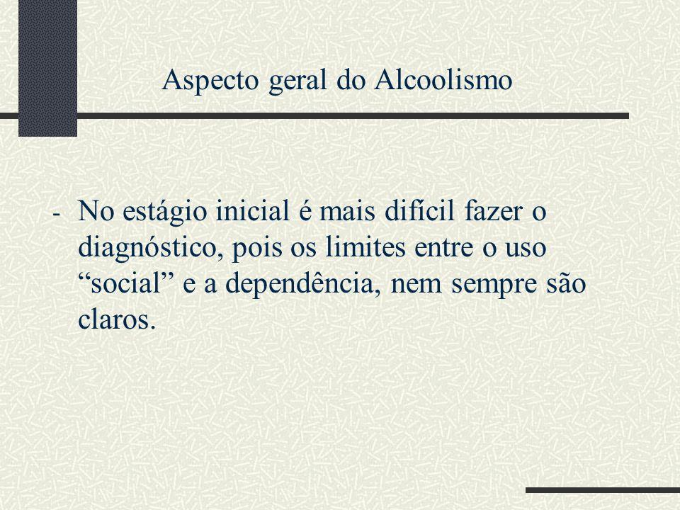 Aspecto geral do Alcoolismo - No estágio inicial é mais difícil fazer o diagnóstico, pois os limites entre o uso social e a dependência, nem sempre sã