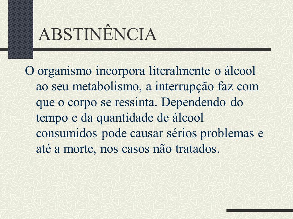 ABSTINÊNCIA O organismo incorpora literalmente o álcool ao seu metabolismo, a interrupção faz com que o corpo se ressinta. Dependendo do tempo e da qu