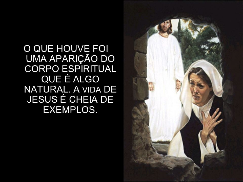 3 O QUE HOUVE FOI UMA APARIÇÃO DO CORPO ESPIRITUAL QUE É ALGO NATURAL. A VIDA DE JESUS É CHEIA DE EXEMPLOS.