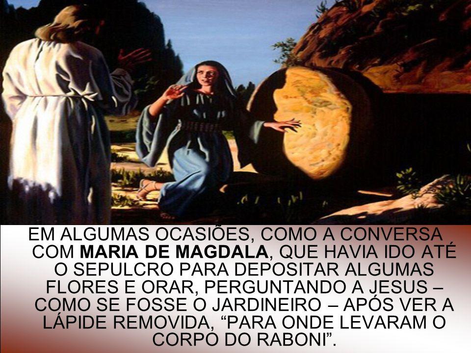 9 EM ALGUMAS OCASIÕES, COMO A CONVERSA COM MARIA DE MAGDALA, QUE HAVIA IDO ATÉ O SEPULCRO PARA DEPOSITAR ALGUMAS FLORES E ORAR, PERGUNTANDO A JESUS –