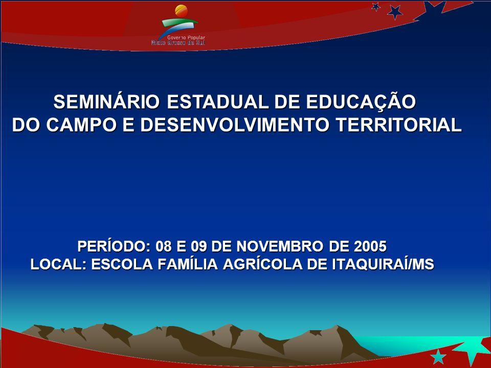PERÍODO: 08 E 09 DE NOVEMBRO DE 2005 LOCAL: ESCOLA FAMÍLIA AGRÍCOLA DE ITAQUIRAÍ/MS SEMINÁRIO ESTADUAL DE EDUCAÇÃO DO CAMPO E DESENVOLVIMENTO TERRITORIAL DO CAMPO E DESENVOLVIMENTO TERRITORIAL