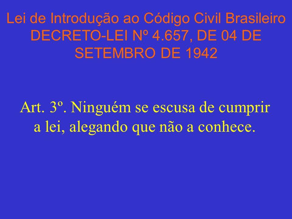 Lei de Introdução ao Código Civil Brasileiro DECRETO-LEI Nº 4.657, DE 04 DE SETEMBRO DE 1942 Art. 3º. Ninguém se escusa de cumprir a lei, alegando que